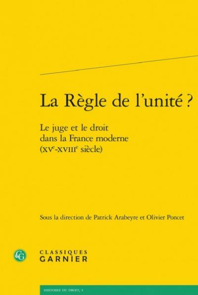 Couverture de La Règle de l'unité? Le juge et le droit dans la France moderne (XVe-XVIIIe siècle)