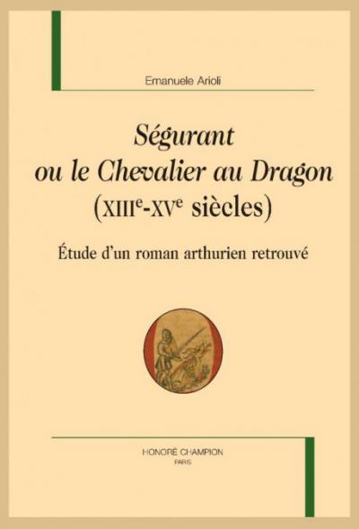 Couverture de Ségurant ou le Chevalier au Dragon (XIIIe-XVe siècles). Étude d'un roman arthurien retrouvé