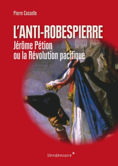 Couverture de L'Anti-Robespierre. Jérôme Pétion ou la Révolution pacifique