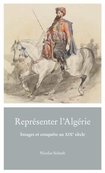 Couverture de l'ouvrage Représenter l'Algérie. Images et conquête au XIXe siècle