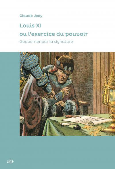 Couverture de l'ouvrage Louis XI ou l'exercice du pouvoir. Gouverner par la signature