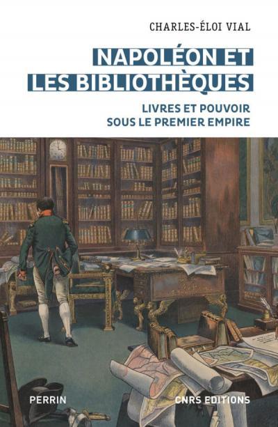 Couverture de l'ouvrage Napoléon et les bibliothèques. Livres et pouvoir sous le Premier Empire