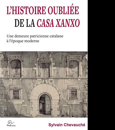 Couverture de L'histoire oubliée de la Casa Xanxo. Une demeure patricienne catalane à l'époque moderne